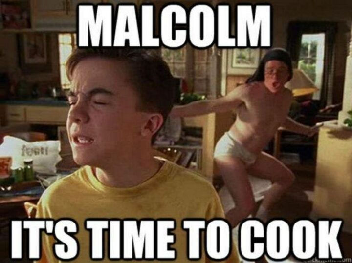 """""""Malcolm, it's time to cook!"""""""