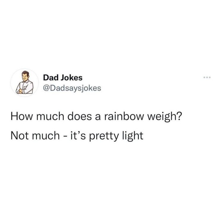 """""""How much does a rainbow weigh? Not much - it's pretty light."""""""