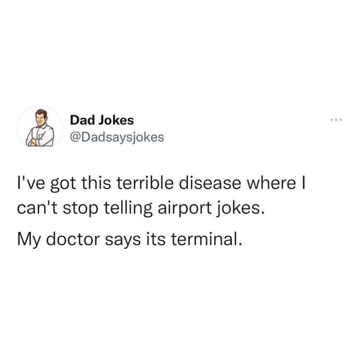"""""""I've got this terrible disease where I can't stop telling airport jokes. My doctor says it's terminal."""""""