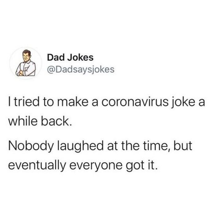 """""""I tried to make a coronavirus joke a while back. Nobody laughed at the time but eventually, everyone got it."""""""