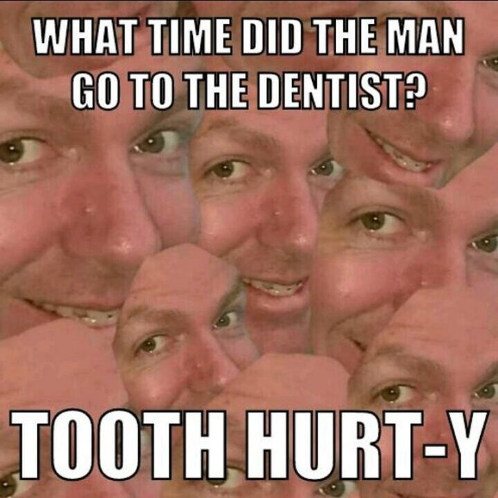 """""""What time did the man go to the dentist? Tooth hurt-y."""""""