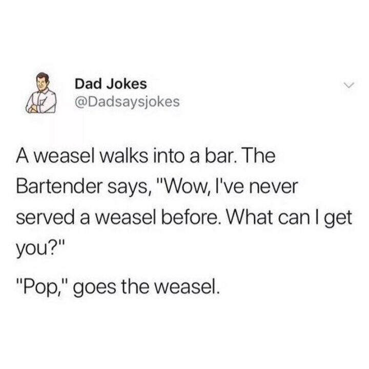 """""""A weasel walks into a bar. The bartender says, 'Wow, I've never served a weasel before. What can I get you?' 'Pop,' goes the weasel."""""""