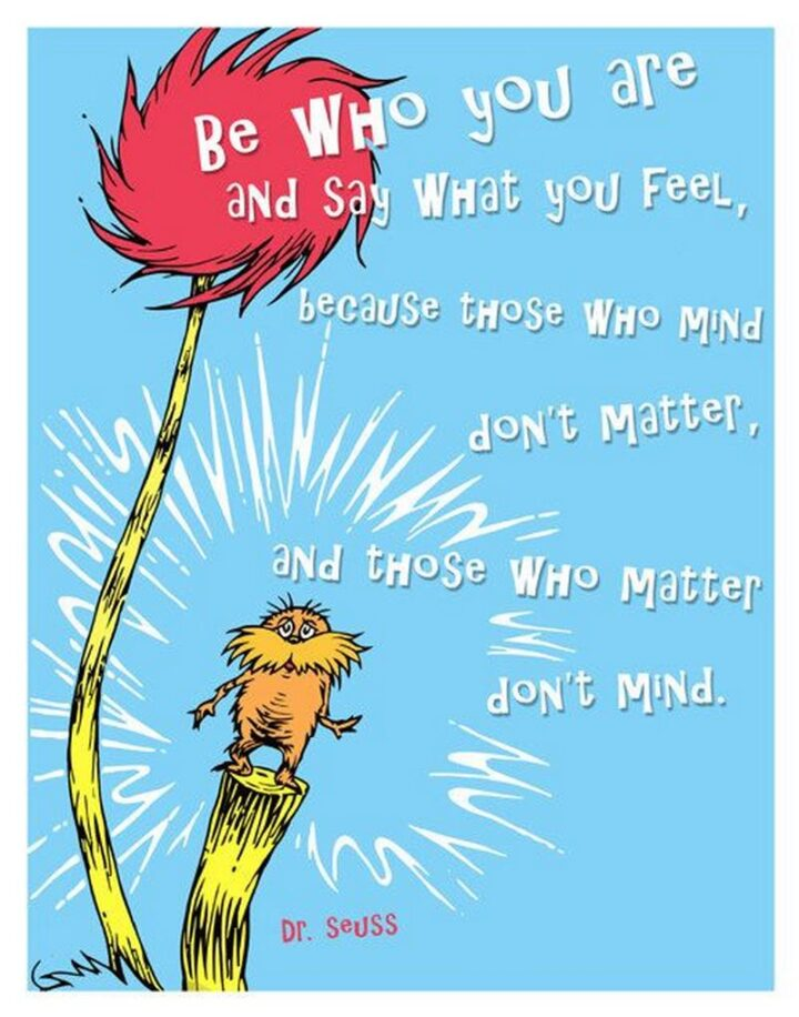 """""""Be who you are and say what you feel, because those who mind don't matter, and those who matter don't mind."""" - Dr. Seuss, The Lorax"""