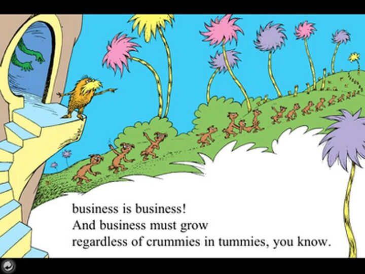 """""""Business is business! And business must grow regardless of crummies in tummies, you know."""" - Dr. Seuss, The Lorax"""