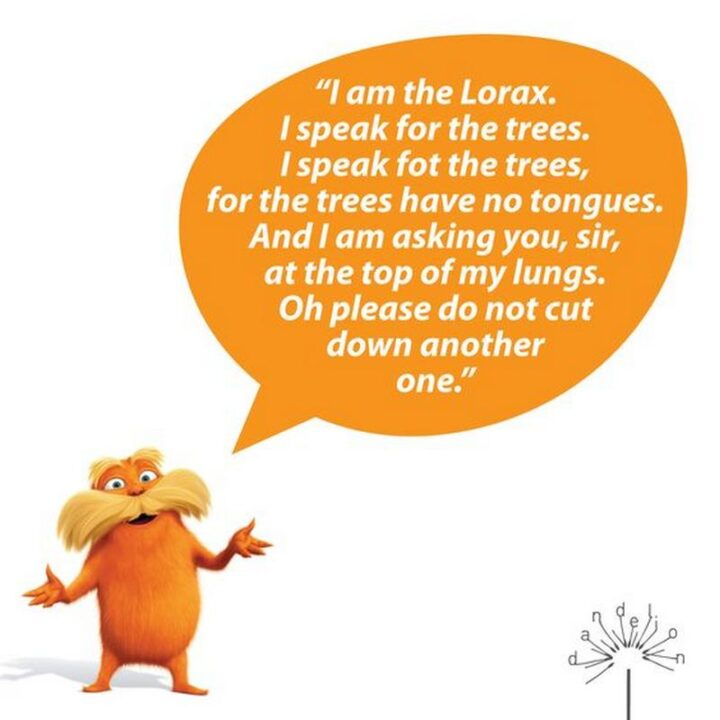 """""""I am the Lorax. I speak for the trees. I speak for the trees, for the trees have no tongues. And I am asking you, sir, at the top of my lungs. Oh please do not cut down another one."""" - Dr. Seuss, The Lorax"""