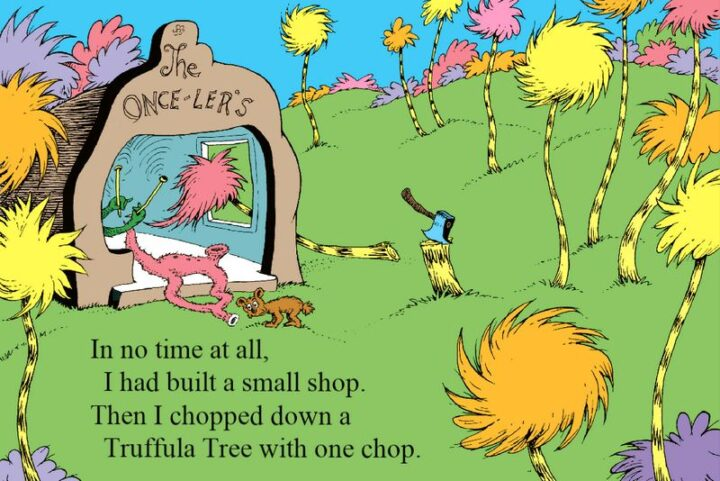 """""""In no time at all, I had built a small shop. Then I chopped down a Truffula Tree with one chop."""" - Dr. Seuss, The Lorax"""