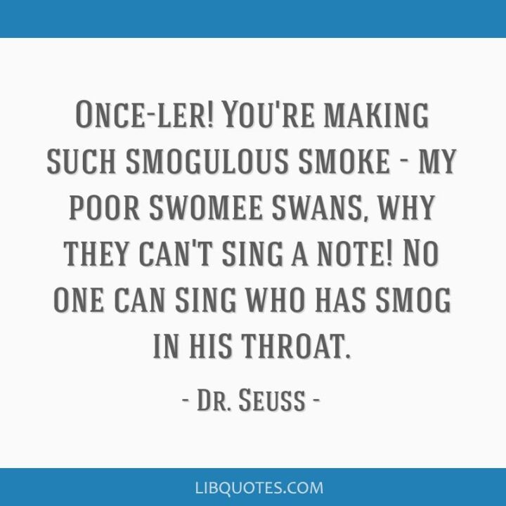 """""""Once-ler! You're making such smogulous smoke - my poor swomee swans, why they can't sing a note! No one can sing who has smog in his throat."""" - Dr. Seuss, The Lorax"""