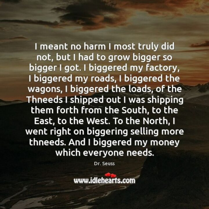 """""""I meant no harm I most truly did not, but I had to grow bigger so bigger I got. I biggered my factory, I biggered my roads, I biggered the wagons, I biggered the loads, of the Thneeds I shipped out I was shipping them forth from the South, to the East, to the West. To the North, I went right on biggering selling more thneeds. And I biggered my money which everyone needs."""" - Dr. Seuss, The Lorax"""