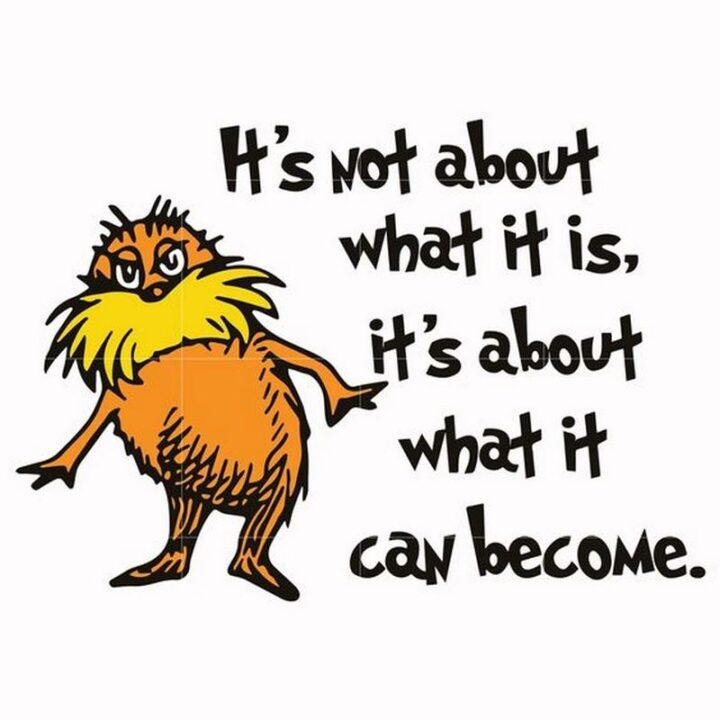 """""""It's not about what it is, it's about what it can become."""" - Dr. Seuss, The Lorax"""