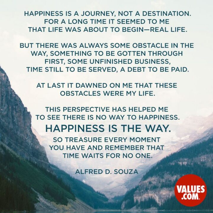 """""""Happiness is a journey, not a destination. For a long time it seemed to me that life was about to begin - real life. But there was always some obstacle in the way, something to be gotten through first, some unfinished business, time still to be served, a debt to be paid. At last it dawned on me that these obstacles were my life. This perspective has helped me to see there is no way to happiness. Happiness is the way. So treasure every moment you have and remember that time waits for no one."""" - Alfred D. Souza"""