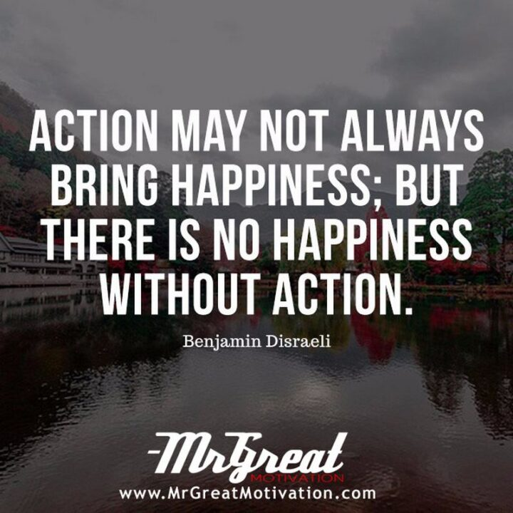 """""""Action may not always bring happiness, but there is no happiness without action."""" - Benjamin Disraeli"""