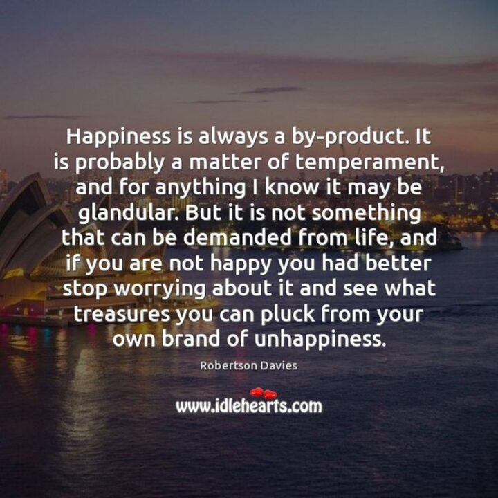 """""""Happiness is always a by-product. It is probably a matter of temperament, and for anything I know it may be glandular. But it is not something that can be demanded from life, and if you are not happy you had better stop worrying about it and see what treasures you can pluck from your own brand of unhappiness."""" - Robertson Davies"""