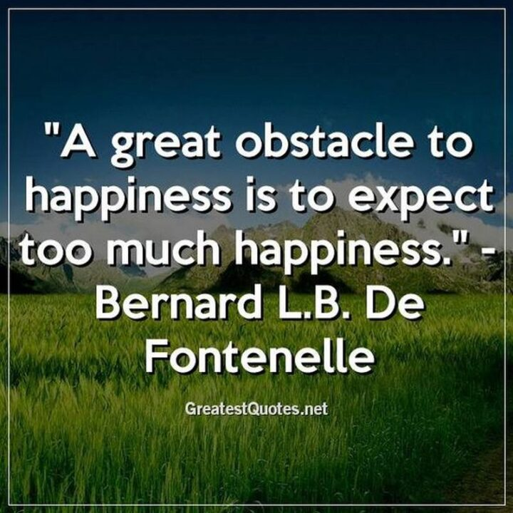 """""""A great obstacle to happiness is to expect too much happiness."""" - Bernard de Fontenelle"""