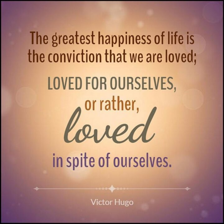 """""""The greatest happiness of life is the conviction that we are loved; loved for ourselves, or rather, loved in spite of ourselves."""" - Victor Hugo"""