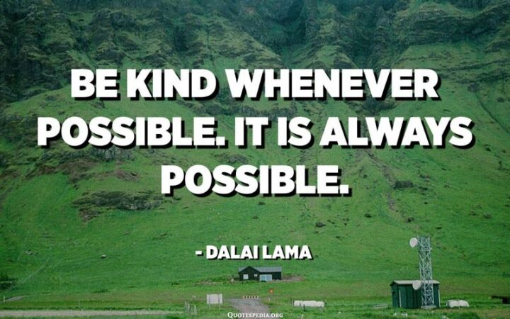 """""""Be kind whenever possible. It is always possible."""" - Dalai Lama"""