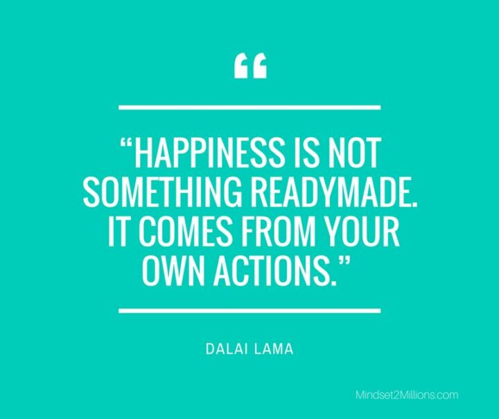 """""""Happiness is not something readymade. It comes from your own actions."""" - Dalai Lama"""