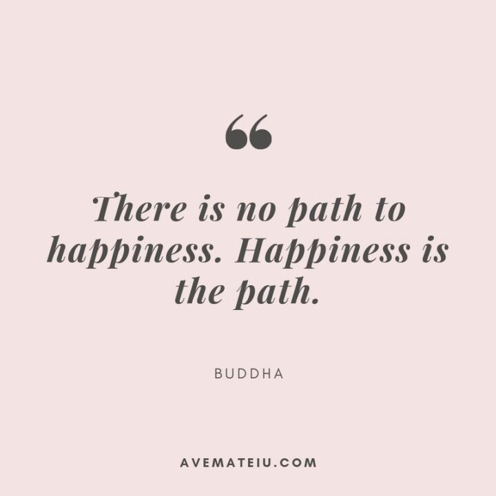 """""""There is no path to happiness; happiness is the path."""" - Buddha"""