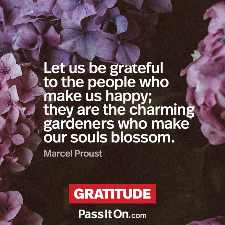 """""""Let us be grateful to the people who make us happy; they are the charming gardeners who make our souls blossom."""" - Marcel Proust"""