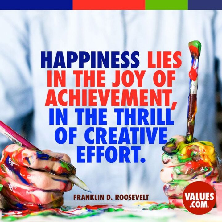 """""""Happiness lies in the joy of achievement and the thrill of creative effort."""" - Franklin D. Roosevelt"""
