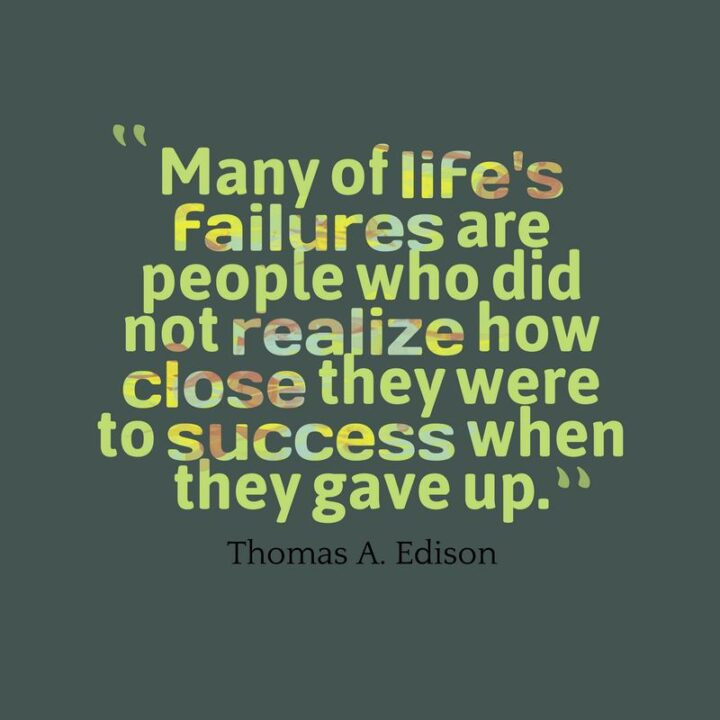 """""""Many of life's failures are people who did not realize how close they were to success when they gave up."""" - Thomas A. Edison"""