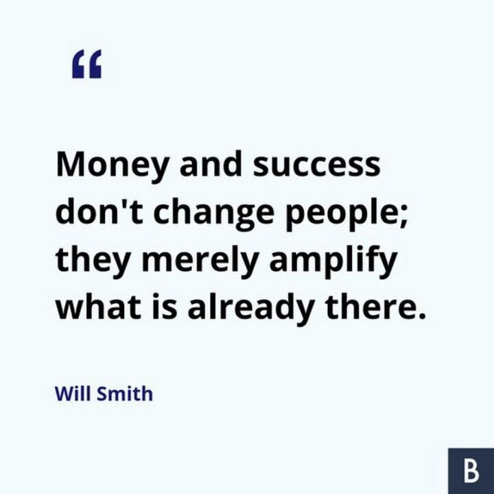 """""""Money and success don't change people; they merely amplify what is already there."""" - Will Smith"""