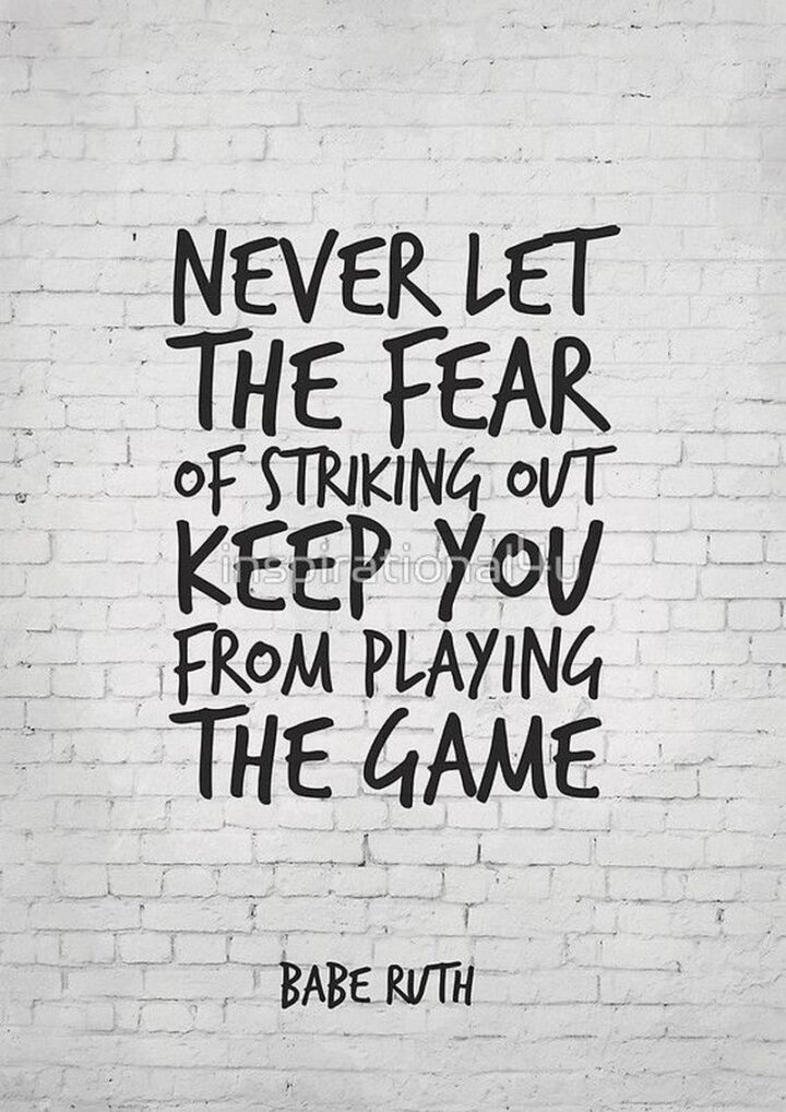 """""""Never let the fear of striking out keep you from playing the game."""" - Babe Ruth"""