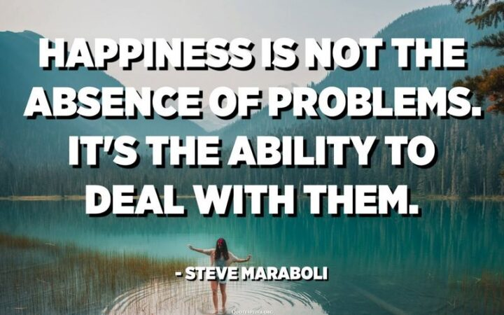 """""""Happiness is not the absence of problems, it's the ability to deal with them."""" - Steve Maraboli"""