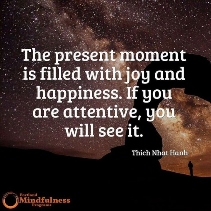 """""""The present moment is filled with joy and happiness. If you are attentive, you will see it."""" - Thich Nhat Hanh"""
