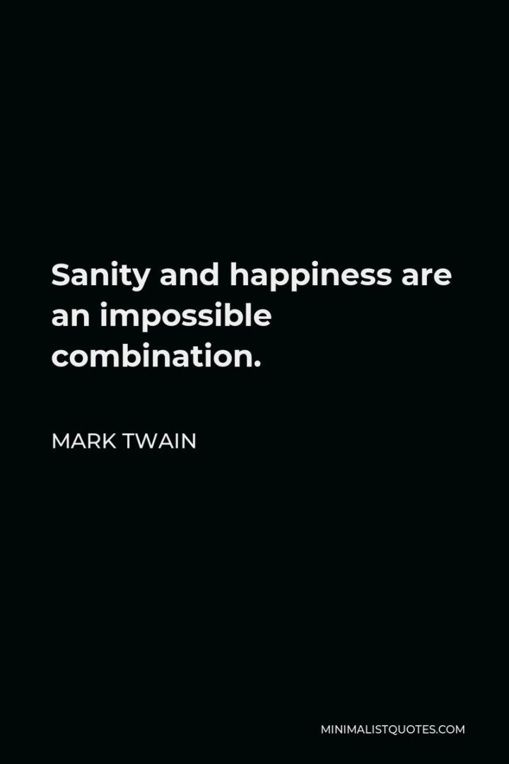 """""""Sanity and happiness are an impossible combination."""" - Mark Twain"""