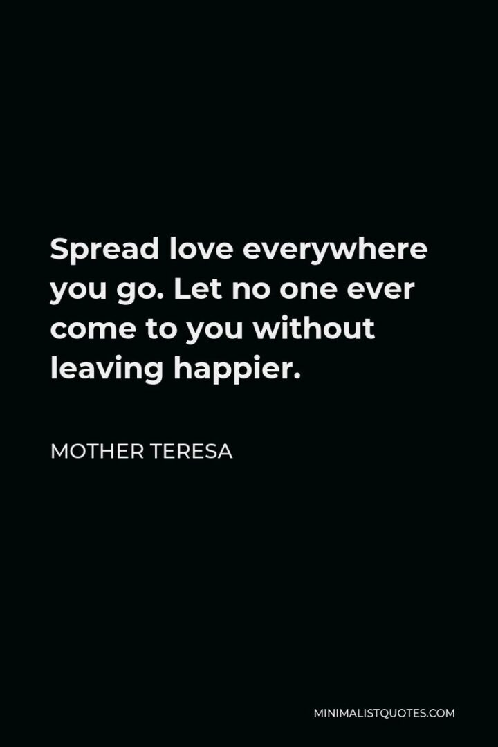 """""""Spread love everywhere you go. Let no one ever come to you without leaving happier."""" - Mother Theresa"""