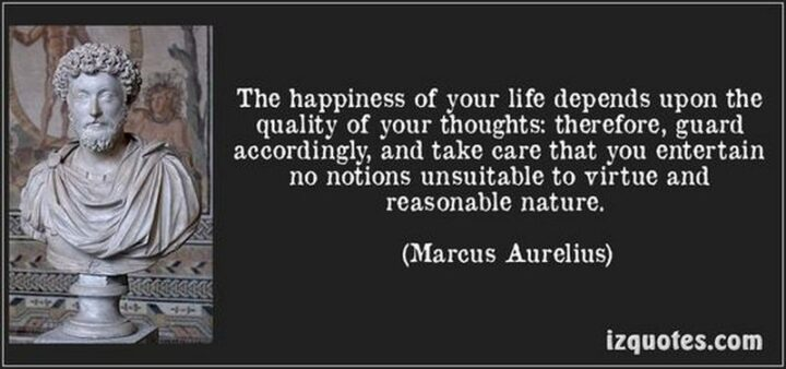 """""""The happiness of your life depends upon the quality of your thoughts: therefore, guard accordingly, and take care that you entertain no notions unsuitable to virtue and reasonable nature."""" - Marcus Aurelius"""