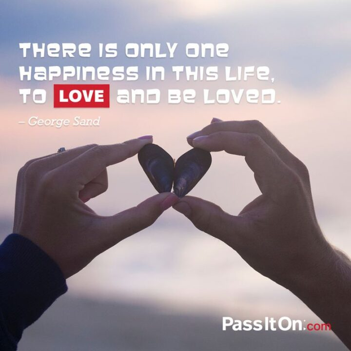 """""""There is only one happiness in this life, to love and be loved."""" - George Sand"""