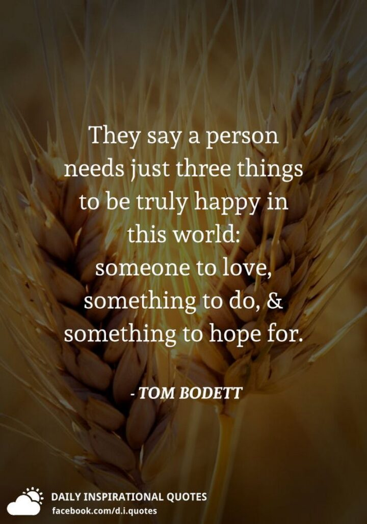 """""""They say a person needs just three things to be truly happy in this world: Someone to love, something to do, and something to hope for."""" - Tom Bodett"""