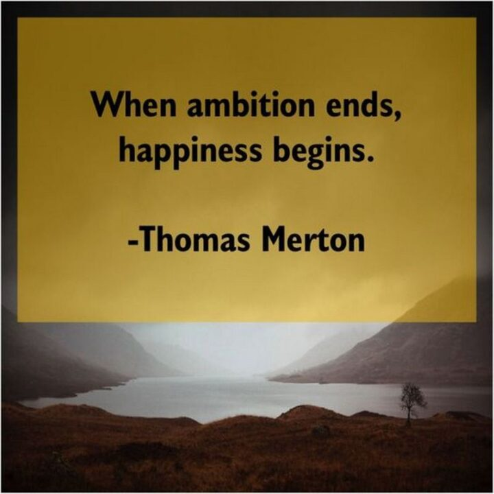 """""""When ambition ends, happiness begins."""" - Thomas Merton"""