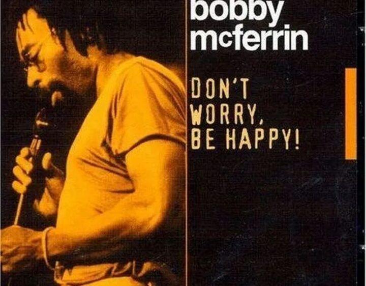 """Don't Worry, Be Happy!"" - Bobby McFerrin"