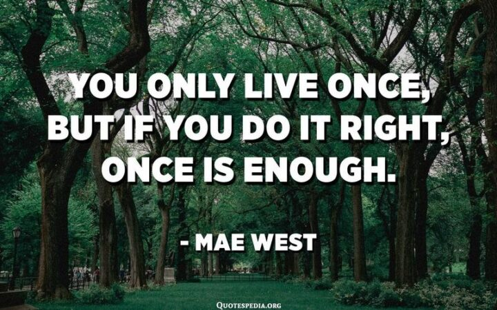 """""""You only live once, but if you do it right, once is enough."""" - Mae West"""