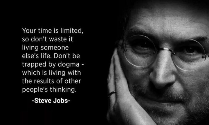 """""""Your time is limited, so don't waste it living someone else's life. Don't be trapped by dogma - which is living with the results of other people's thinking."""" - Steve Jobs"""
