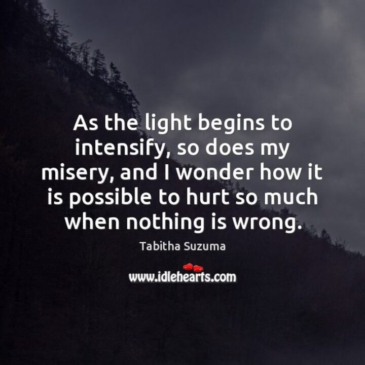 """51 Sad Quotes About Life - """"As the light begins to intensify, so does my misery, and I wonder how it is possible to hurt so much when nothing is wrong."""" - Tabitha Suzuma, """"Forbidden"""""""