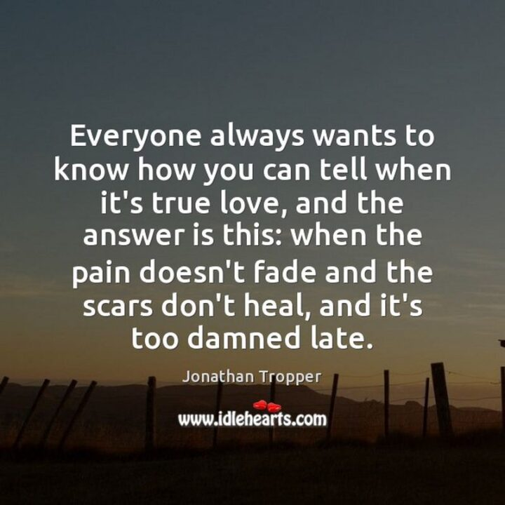 """51 Sad Quotes About Life - """"Everyone always wants to know how you can tell when it'strue love, and the answer is this: when the pain doesn't fade and the scars don't heal, and it's too damned late."""" - Jonathan Tropper"""