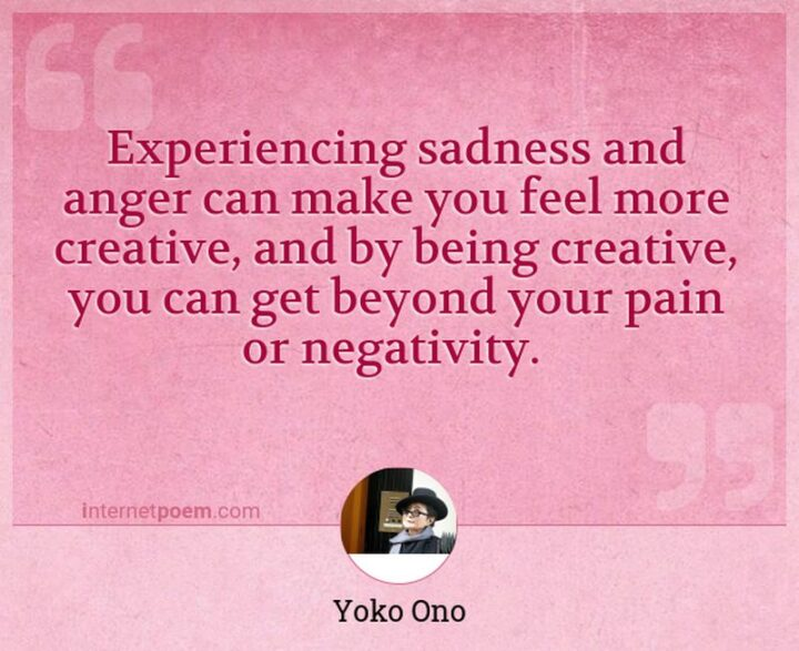 """51 Sad Quotes About Life - """"Experiencing sadness and anger can make you feel more creative, and by being creative you can get beyond your pain or negativity."""" - Yoko Ono"""