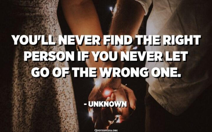 """51 Sad Quotes About Life - """"You'll never find the right person if you never let go of the wrong one."""" - Unknown"""