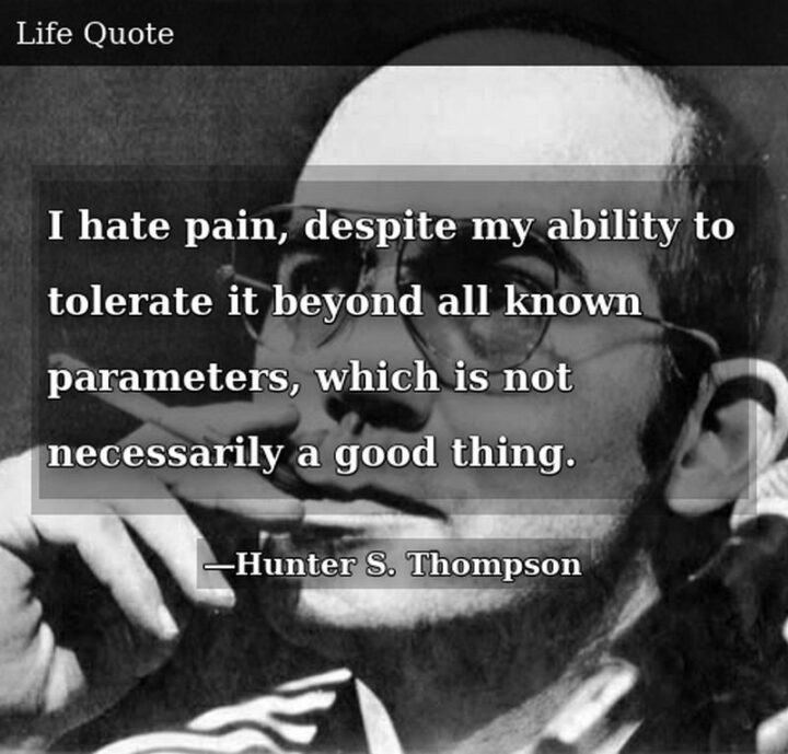 """51 Sad Quotes About Life - """"I hate pain, despite my ability to tolerate it beyond all known parameters, which is not necessarily a good thing."""" - Hunter S. Thompson"""