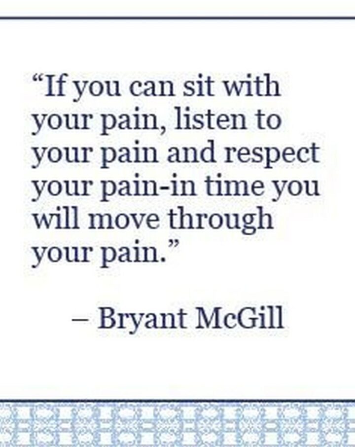 """51 Sad Quotes About Life - """"If you can sit with your pain, listen to your pain, andrespectyour pain - in time you will move through your pain."""" - Bryant McGill"""