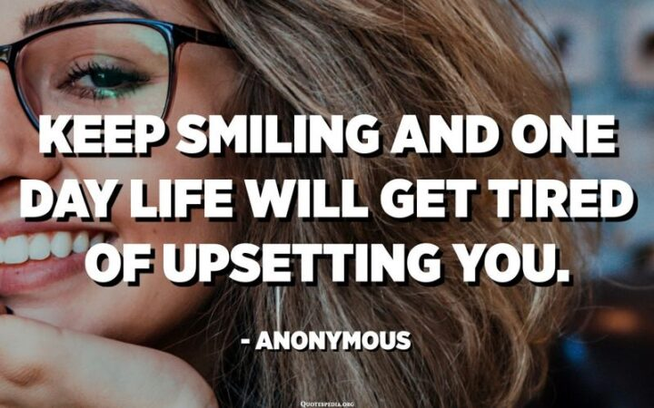 """51 Sad Quotes About Life - """"Keep smiling and one day life will get tired of upsetting you."""" - Anonymous"""