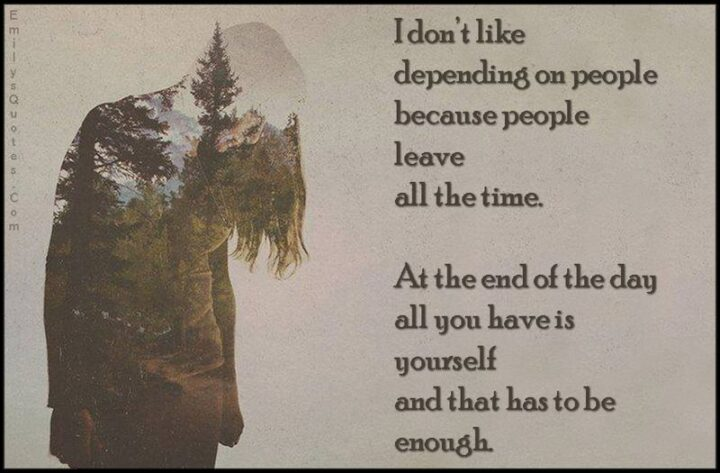 """51 Sad Quotes About Life - """"I don't like depending on people because people leave all the time. Because at the end of the day all you have is yourself and that has to be enough."""" - Anonymous"""