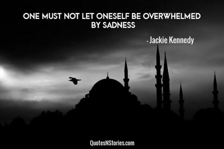"""""""One must not let oneself be overwhelmed by sadness."""" - Jacqueline Kennedy Onassis"""