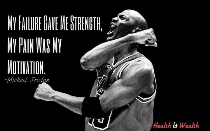 """My failure gave mestrength. My pain was my motivation."" - Michael Jordan"