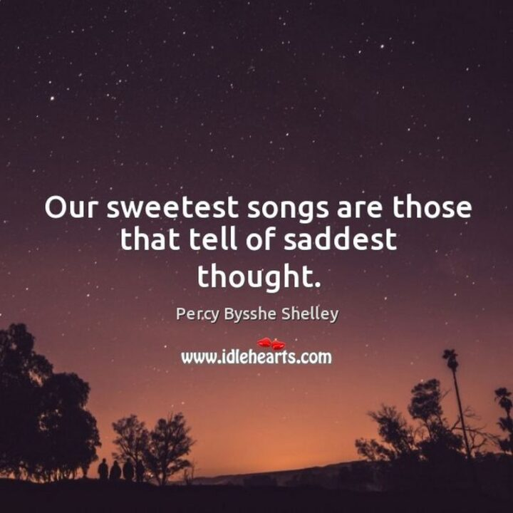 """""""Our sweetest songs are those that tell of saddest thought."""" - Percy Bysshe Shelley"""