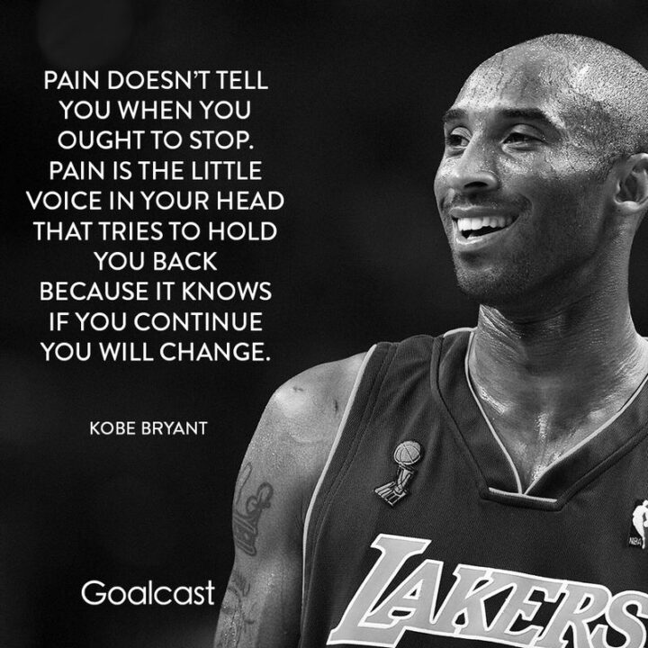 """""""Pain doesn't tell you when you ought to stop. Pain is the little voice in your head that tries to hold you back because it knows if you continue you will change."""" - Kobe Bryant"""