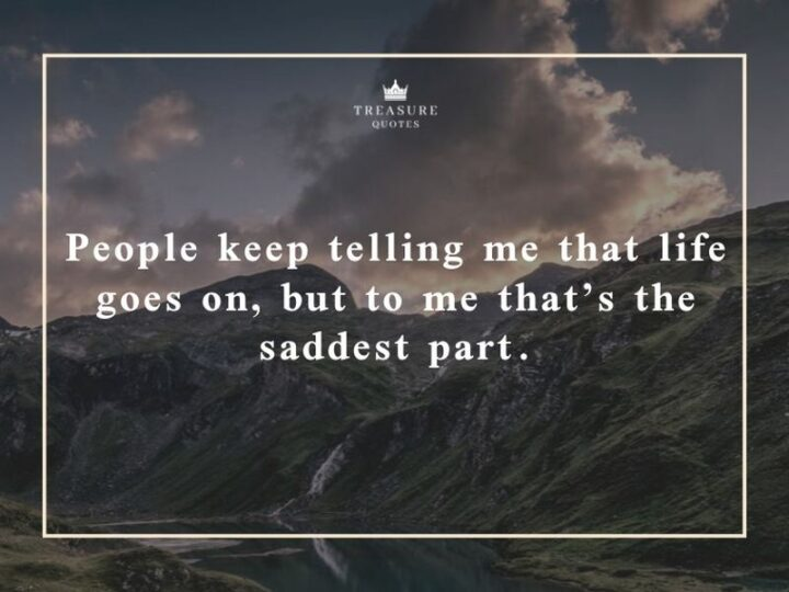 """""""People keep telling me that life goes on, but to me, that's the saddest part."""""""